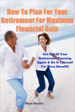 How To Plan For Your Retirement For Maximum Financial Gain: Get Rid of Your Retirement Planning Agent & Do It Yourself For More Benefit