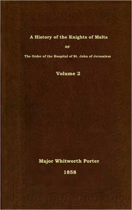 A History of the Knights of Malta or The Order of the Hospital of St. John of Jerusalem, Volume 2