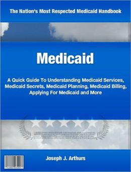 Medicaid: A Quick Guide To Understanding Medicaid Services, Medicaid Secrets, Medicaid Planning, Medicaid Billing, Applying For Medicaid and More