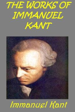 Works of Immanuel Kant (FUNDAMENTAL PRINCIPLES OF THE METAPHYSIC OF MORALS, THE CRITIQUE OF PRACTICAL REASON, THE CRITIQUE OF PURE REASON, THE METAPHYSICAL ELEMENTS OF ETHICS)(Illustrated)