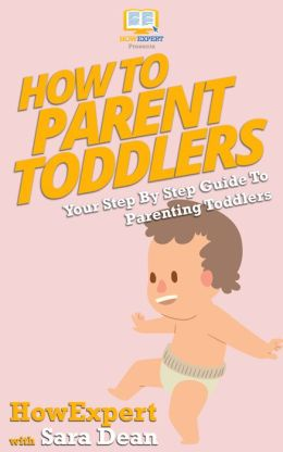 How To Parent Toddlers - Your Step-By-Step Guide To Parenting Toddlers
