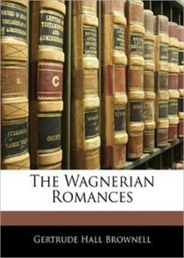 The Wagnerian Romances: A Music Classic By Gertrude Hall! AAA+++