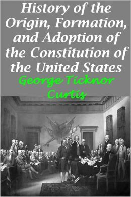 History of the Origin, Formation, and Adoption of the Constitution of the United States, Vol. 1 With Notices of its Principle Framers (Illustrated version with active TOC)