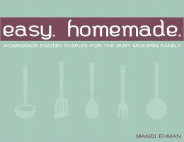 Easy Homemade: Homemade Pantry Staples for the Busy Modern Family