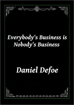Everybody's Business Is Nobody's Business Or, Private Abuses, Public Grievances: Exemplified in the Pride, Insolence, and Exorbitant Wages of our Women, Servants, Footmen, &c.by Daniel Defoe