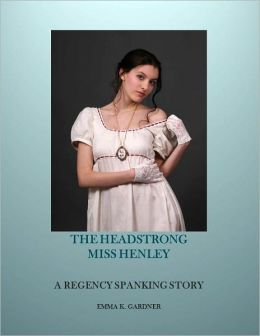 THE HEADSTRONG MISS HENLEY: A Regency Spanking Story