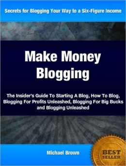 Make Money Blogging: The Insider's Guide To Starting A Blog, How To Blog, Blogging For Profits Unleashed, Blogging For Big Bucks and Blogging Unleashed