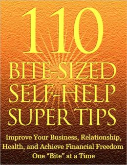 110 Bite Sized Self Help Super Tips: Improve Your Business, Relationship, Health, and Achieve Financial Freedom One Bite at a Time