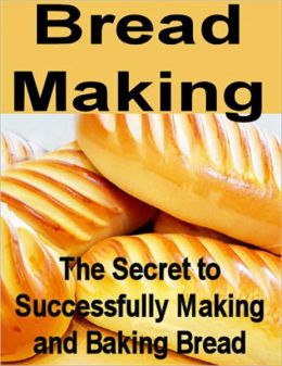 Bread Making: The Secret to Successfully Making and Baking Bread
