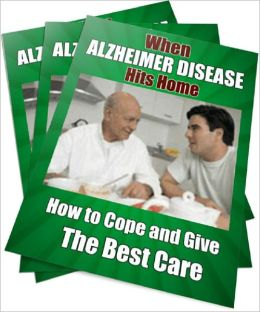 When ALZHEIMER DISEASE Hits Home: How to Cope and Give The Best Care