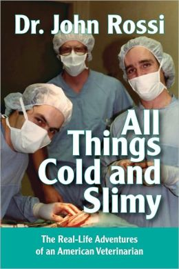All Things Cold and Slimy - The Real-Life Adventures of an American Veterinarian