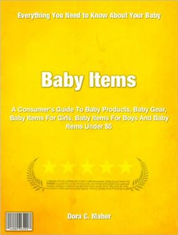 Baby Items: A Consumer's Guide To Baby Products, Baby Gear, Baby Items For Girls, Baby Items For Boys And Baby Items Under $5