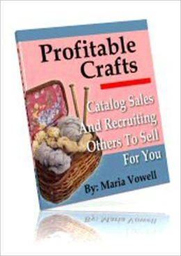 Profitable Crafts Vol. 4: Catalog Sales And Recruiting Others To Sell For You!