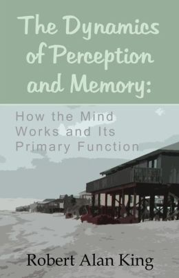 The Dynamics of Perception and Memory: How the Mind Works and Its Primary Function