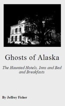 Ghosts of Alaska: The Haunted Hotels, Inns and Bed and Breakfasts