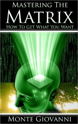 Mastering the Matrix - How to Get What You Want