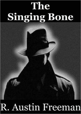 The Singing Bone: The Adventures of Dr. Thorndyke by R. Austin Freeman