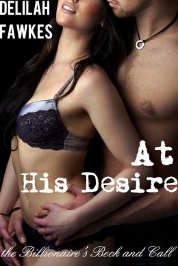 At His Desire: The Billionaire's Beck and Call, Part 7 (A BDSM Erotic Romance)
