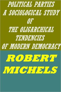 POLITICAL PARTIES - A SOCIOLOGICAL STUDY OF THE OLIGARCHICAL TENDENCIES OF MODERN DEMOCRACY by Robert Michels (active TOC)