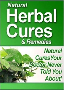 Natural Herbal Cures & Remedies: STOP Using Unnecessary Drugs and Pills, and Learn the Natural Cures Doctors Never Informed You About!! AAA+++