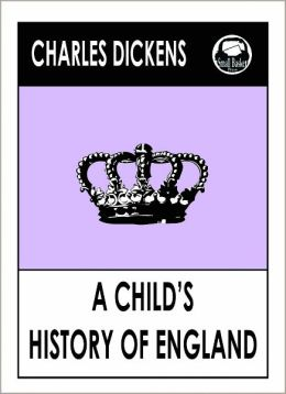 Charles Dickens A CHILD'S HISTORY OF ENGLAND by Charles dickens, A CHILD'S HISTORY OF ENGLAND (Charles Dickens Complete Works Collection of Classic Novels -- Novel #16) World Wide Best Seller