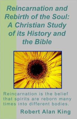 Reincarnation and Rebirth of the Soul: A Christian Study of its History and the Bible