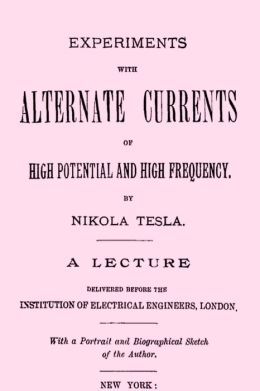 Experiments with Alternate Currents of High Potential and High Frequency A Lecture Delivered before the Institution of Electrical Engineers, London (Illustrated)