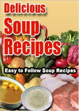 Delicious Soup Recipes: A Collection Of Easy To Follow Soup Recipes! AAA+++