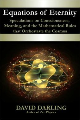 Equations of Eternity, Speculations on Consciousness, Meaning, and the Mathematical Rules That Orchestrate the Cosmos
