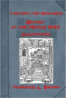 Britain in the Middle Ages by Florence L. Bowman (Illustrated)
