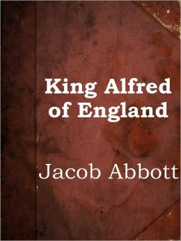 King Alfred of England by Jacob Abbott (Makers of History Series # 10)