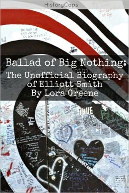 Ballad of Big Nothing: The Unofficial Biography of Elliott Smith