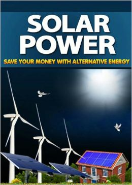 Solar Power: Start Saving On Your Electricity Bills Using The Power of the Sun And Other Natural Resources! AAA+++