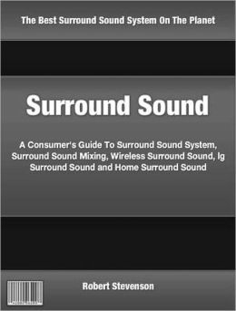 Surround Sound: A Consumer's Guide To Surround Sound System, Surround Sound Mixing, Wireless Surround Sound, lg Surround Sound and Home Surround Sound