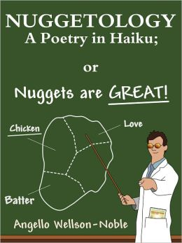 Nuggetology, A Poetry in Haiku; or Nuggets are Great!