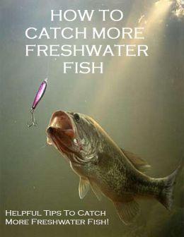 Helpful Handbook How To Catch More Freshwater Fish