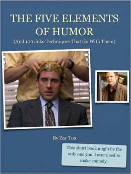 The Five Elements Of Humor: (And 100 Joke Techniques That Go With Them)