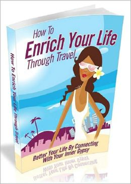 How To Enrich Your Life Through Travel - Better Your Life By Connecting With Your Inner Gypsy! AAA+++