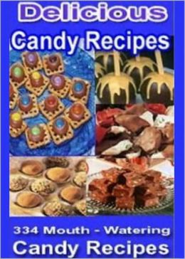Delicious Candy Recipes: The Ultimate Candy Cookbook for America's Sweet Tooth! 334 Mouth Watering Candy Recipes AAA+++