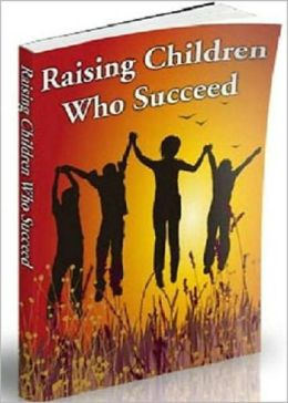 Raising Children Who Succeed: Helping A Child Succeed In Today's World! AAA+++