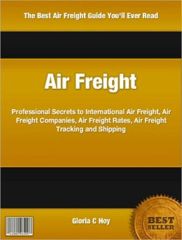 Air Freight: Professional Secrets to International Air Freight, Air Freight Companies, Air Freight Rates, Air Freight Tracking and Shipping