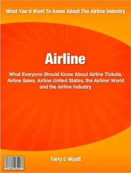 Airline: What Everyone Should Know About Airline Tickets, Airline Sales, Airline United States, the Airliner World and the Airline Industry