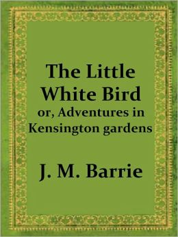 The Little White Bird; or, Adventures in Kensington gardens by J. M. Barrie