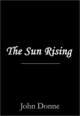 an rising sun song by john donne literature 'the sun rising' by john donne wwwaoifesnotescom aubade a poem which greets the dawn a sorrowful poem of lovers parting at dawn  donne pities the sun which .