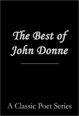 The Best of John Donne (featuring A Valediction Forbidding Mourning, Meditation 17 (For Whom the Bell Tolls and No Man is an Island), Holy Sonnet 10 (Death be not Proud), The Bait (Come Live with Me and Be My Love), The Good Morrow, and many more!)
