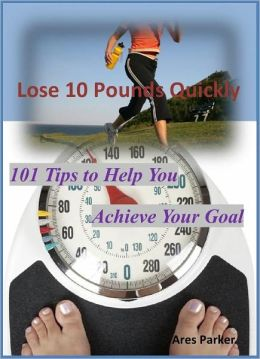 Lose 10 Pounds Quickly: 101 Tips to Help You Achieve Your Goal!