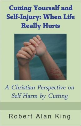 Cutting Yourself and Self-Injury: When Life Really Hurts - A Christian Perspective on Self-Harm by Cutting