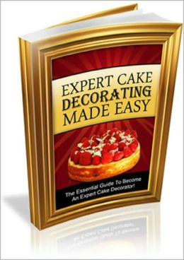 Expert Cake Decorating Made Easy: Learn The Tips and Tricks To Become An Expert Cake Decorator In Double Quick Time! AAA+++