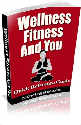 Wellness, Fitness And You: Everything You Need to Know About Wellness and Fitness! AAA+++