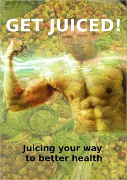 Get Juiced: Juicing Your Way to Better Health